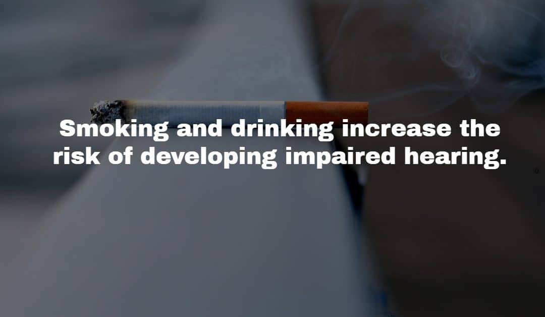 Smoking and Drinking could cause impaired hearing.